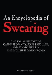 An Encyclopedia of Swearing: The Social History of Oaths, Profanity, Foul Language, and Ethnic Slurs in the English-Speaking World ebook by Geoffrey Hughes