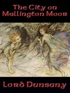 The City on Mallington Moor ebook by Lord Dunsany