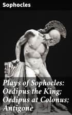 Plays of Sophocles: Oedipus the King; Oedipus at Colonus; Antigone ebook by Sophocles, Francis Storr