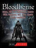 Bloodborne Game, PS4, PC, Pathogens, Bosses, Wiki, Weapons, DLC, Tips, Cheats, Guide Unofficial ebook by HSE Guides