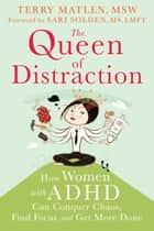 The Queen of Distraction - How Women with ADHD Can Conquer Chaos, Find Focus, and Get More Done ebook by Terry Matlen, MSW, Sari Solden,...