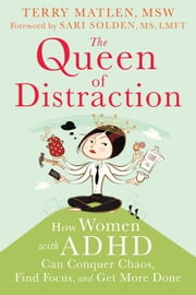 The Queen of Distraction - How Women with ADHD Can Conquer Chaos, Find Focus, and Get More Done ebook by Terry Matlen, MSW,Sari Solden, MS, LMFT