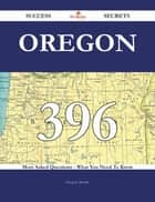 Oregon 396 Success Secrets - 396 Most Asked Questions On Oregon - What You Need To Know ebook by Gregory Joseph