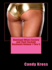 Dominant Wives Society and Their Cuckold Husbands Volume 1 Thru 3 ebook by Candy Kross
