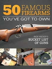 50 Famous Firearms You've Got to Own - Rick Hacker's Bucket List of Guns ebook by Rick Hacker