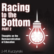 Racing to the Bottom: Part 2 - Thoughts on the Bureaucratization of Education audiobook by J.-M. Kuczynski