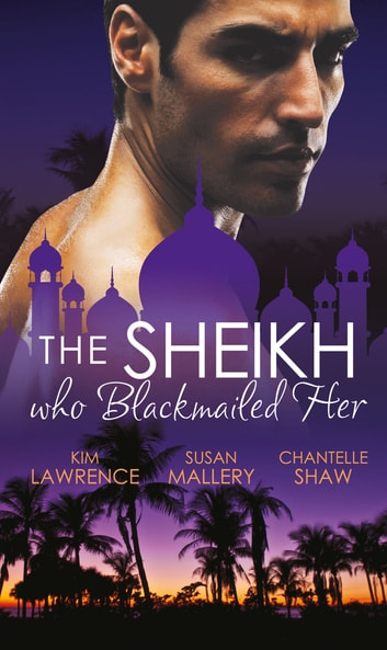 The Sheikh Who Blackmailed Her: Desert Prince, Blackmailed Bride / The Sheikh and the Bought Bride / At the Sheikh's Bidding (Mills & Boon M&B) 電子書 by Kim Lawrence,Susan Mallery,Chantelle Shaw