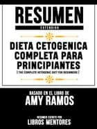 Resumen Extendido: Dieta Cetogenica Completa Para Principiantes (The Complete Ketogenic Diet For Beginners) - Basado En El Libro De Amy Ramos ebook by Libros Mentores