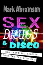 Sex, Drugs & Disco: San Francisco Diaries from the Pre-AIDS Era ebook by Mark Abramson