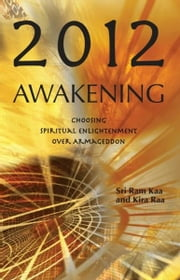 2012 Awakening - Choosing Spiritual Enlightenment Over Armageddon ebook by Sri Ram Kaa,Kira Raa