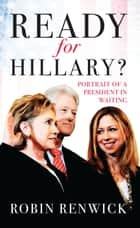Ready for Hillary? - Portrait of a President in waiting ebook by Robin Renwick