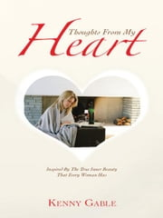 Thoughts From My Heart - Inspired By The True Inner Beauty That Every Woman Has ebook by Kenny Gable