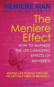 Meniere Man And The Butterfly. The Meniere Effect: How To Manage The Life Changing Effects Of Meniere's. - Meniere Man, #6 ebook by Meniere Man