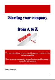 Starting a company from A to Z - The secret teachings of success and happiness combined with entrepreneurship, How to create your passive income business and becoming a successful entrepreneur ebook by Babak Parvizi