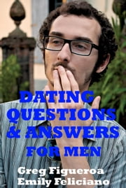 Dating Questions And Answers For Men ebook by Greg Figueroa,Emily Feliciano