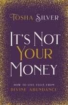 It's Not Your Money - How to Live Fully from Divine Abundance ebook by Tosha Silver