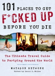 101 Places to Get F*cked Up Before You Die - The Ultimate Travel Guide to Partying Around the World ebook by Matador Network,David S. Miller