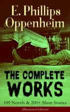 The Complete Works of E. Phillips Oppenheim: 109 Novels & 200+ Short Stories (Illustrated Edition) - Complete Spy Novels, Murder Mysteries & Thriller Classics In One Volume: Great Impersonation, Murder at Monte Carlo, The Double Traitor, Devil's Paw, Cinema Murder, Wrath to Come... ebook by E. Phillips Oppenheim