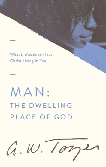 Man: The Dwelling Place of God - What it Means to Have Christ Living in You ebook by A. W. Tozer,Anita M. Bailey