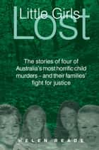 Little Girls Lost: The Stories of Four of Australia's Most Horrific Child Murders - and Their Families' Fight for Justice ebook by Helen Reade