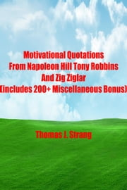 Motivational Quotations From Napoleon Hill Tony Robbins and Zig Ziglar (includes 200+ Miscellaneous Bonus) ebook by Thomas J. Strang