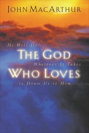 The God Who Loves - He Will Do Whatever It Takes To Draw Us To Him ebook by John F. MacArthur