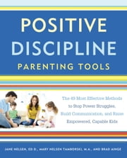 Positive Discipline Parenting Tools - The 49 Most Effective Methods to Stop Power Struggles, Build Communication, and Raise Empowered, Capable Kids ebook by Jane Nelsen, Ed.D.,Brad Ainge,Mary Nelsen Tamborski