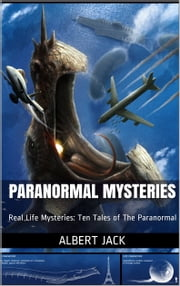 Paranormal Mysteries - Real Life Mysteries: Ten Tales of The Paranormal ebook by Albert Jack