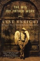 The Wig My Father Wore Ebook di Anne Enright