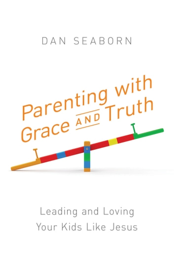 Parenting with Grace and Truth - Leading and Loving Your Kids Like Jesus ebook by Dan Seaborn