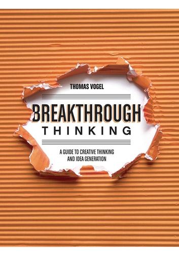 Breakthrough Thinking - A Guide to Creative Thinking and Idea Generation ebook by Thomas Vogel