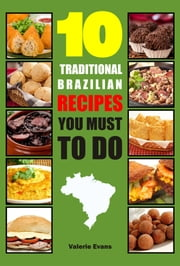 10 Traditional Brazilian Recipes You Must To Do ebook by Valerie Evans