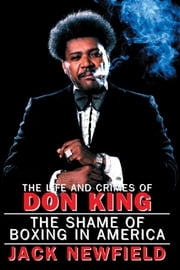 The Life and Crimes of Don King - The Shame of Boxing in America ebook by Jack Newfield