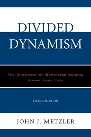 Divided Dynamism - The Diplomacy of Separated Nations: Germany, Korea, China ebook by John J. Metzler