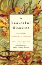 A Beautiful Disaster - Finding Hope in the Midst of Brokenness ebook by Marlena Graves, John Ortberg, Laura Ortberg Turner
