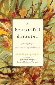 A Beautiful Disaster - Finding Hope in the Midst of Brokenness ebook by Marlena Graves,John Ortberg,Laura Ortberg Turner