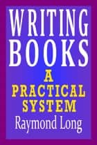 Writing Books: a Practical System eBook por Raymond Long