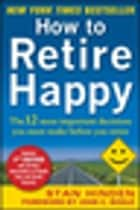 How to Retire Happy, Fourth Edition: The 12 Most Important Decisions You Must Make Before You Retire ebook by Stan Hinden