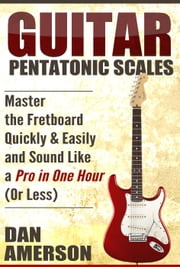 Pentatonic Scales: Master the Fretboard Quickly and Easily & Sound Like a Pro, In One Hour (or Less) ebook by Dan Amerson