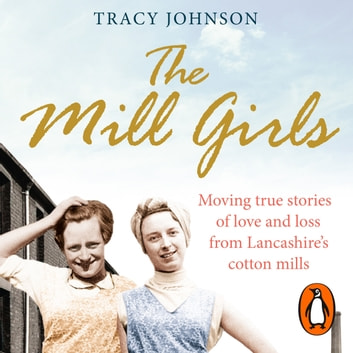 The Mill Girls - Moving true stories of love and loss from inside Lancashire's cotton mills audiobook by Tracy Johnson