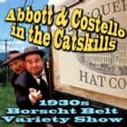 Abbott & Costello in the Catskills - An Authentic Recreation of a 1930s Borscht Belt Variety Show, Recorded before a Live Audience in the Catskills audiobook by Joe Bevilacqua