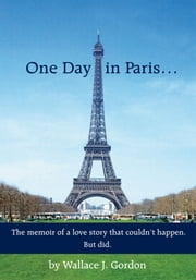 One Day in Paris… - The memoir of a love story that couldn't happen. But did. ebook by Wallace J. Gordon