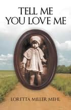 Tell Me You Love Me - A Sharecropper'S Daughter Tells Her Story ebook by Loretta Miller Mehl