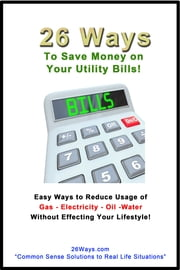 26 Ways to Save Money on Your Utility Bills - Easy Ways to ReduceUsage of Gas-Electricity-Oil-Water ebook by 26 Ways