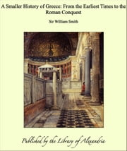 A Smaller History of Greece: From the Earliest Times to the Roman Conquest ebook by Sir William Smith