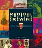 Radical Brewing - Recipes, Tales and World-Altering Meditations in a Glass ebook by Randy Mosher