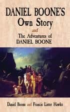Daniel Boone's Own Story & The Adventures of Daniel Boone ebook by Daniel Boone, Francis Lister Hawkes