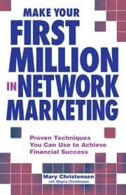 Make Your First Million In Network Marketing: Proven Techniques You Can Use to Achieve Financial Success ebook by Christensen, Mary
