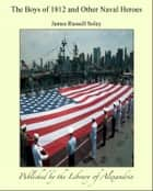 The Boys of 1812 and Other Naval Heroes ebook by James Russell Soley