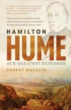 Hamilton Hume - Our Greatest Explorer - the critically acclaimed bestselling biography ebook by Robert Macklin